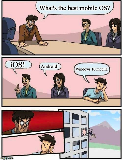 I wonder if anyone even uses Windows 10 mobile anymore... | What's the best mobile OS? iOS! Android! Windows 10 mobile. | image tagged in memes,boardroom meeting suggestion,ios,android,windows,mobile | made w/ Imgflip meme maker