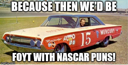 BECAUSE THEN WE'D BE FOYT WITH NASCAR PUNS! | made w/ Imgflip meme maker