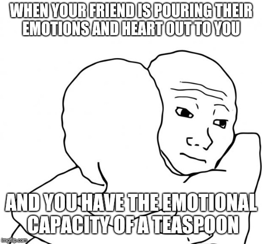 I Know That Feel Bro | WHEN YOUR FRIEND IS POURING THEIR EMOTIONS AND HEART OUT TO YOU AND YOU HAVE THE EMOTIONAL CAPACITY OF A TEASPOON | image tagged in memes,i know that feel bro | made w/ Imgflip meme maker