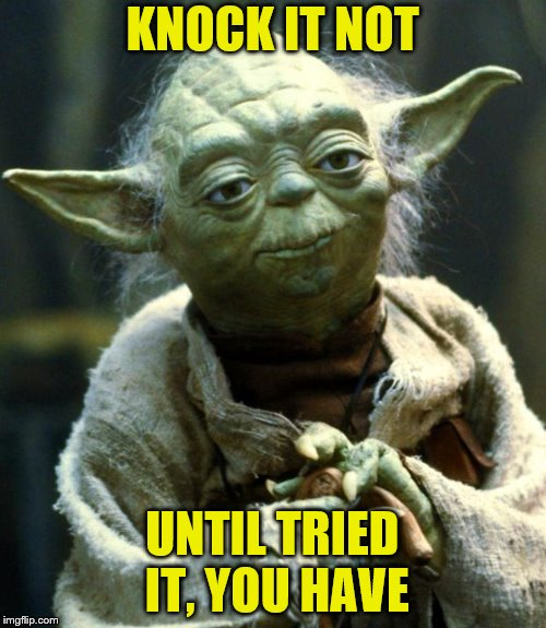 Star Wars Yoda Meme | KNOCK IT NOT UNTIL TRIED IT, YOU HAVE | image tagged in memes,star wars yoda | made w/ Imgflip meme maker