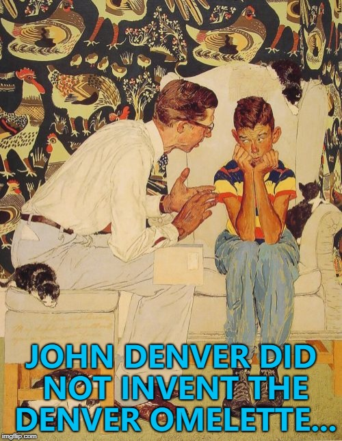 Or did he? :) | JOHN DENVER DID NOT INVENT THE DENVER OMELETTE... | image tagged in memes,the probelm is,the problem is,john denver,denver omelette,food | made w/ Imgflip meme maker