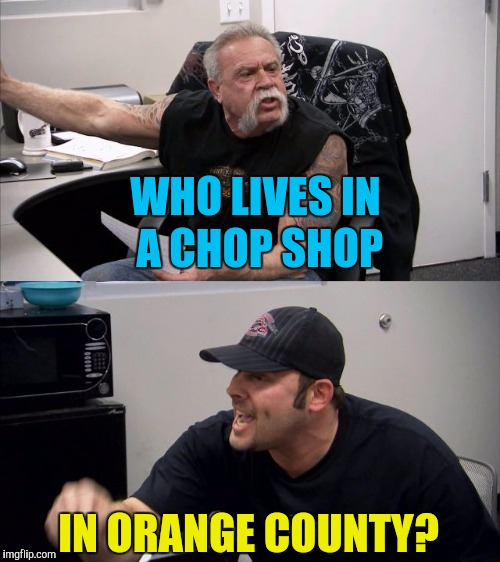 WHO LIVES IN A CHOP SHOP IN ORANGE COUNTY? | made w/ Imgflip meme maker