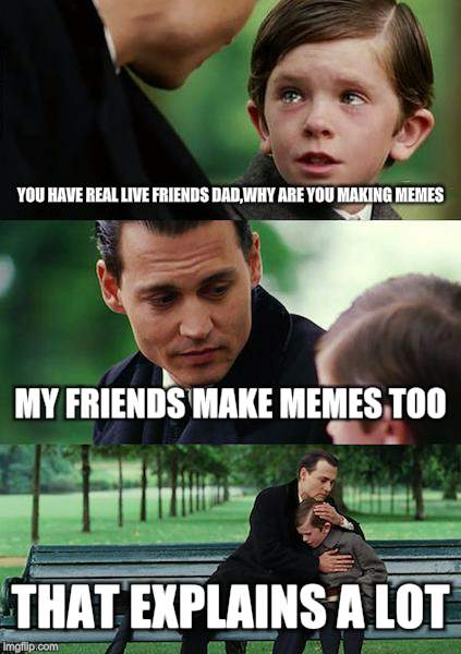 Finding Neverland Meme | YOU HAVE REAL LIVE FRIENDS DAD,WHY ARE YOU MAKING MEMES MY FRIENDS MAKE MEMES TOO THAT EXPLAINS A LOT | image tagged in memes,finding neverland | made w/ Imgflip meme maker