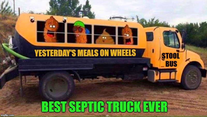 best septic truck ever  | YESTERDAY'S MEALS ON WHEELS STOOL BUS BEST SEPTIC TRUCK EVER | image tagged in septic truck,stool bus,funny | made w/ Imgflip meme maker