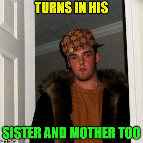 Scumbag Steve Meme | TURNS IN HIS SISTER AND MOTHER TOO | image tagged in memes,scumbag steve | made w/ Imgflip meme maker