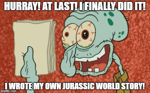 Squidward essay | HURRAY! AT LAST! I FINALLY DID IT! I WROTE MY OWN JURASSIC WORLD STORY! | image tagged in squidward essay | made w/ Imgflip meme maker