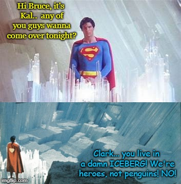 Superman come over | Hi Bruce, it's Kal..  any of you guys wanna come over tonight? Clark... you live in a damn ICEBERG! We're heroes, not penguins! NO! | image tagged in dc comics,superman,batman,funny | made w/ Imgflip meme maker