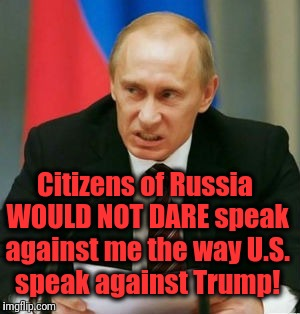 He's right, ya know | Citizens of Russia WOULD NOT DARE speak against me the way U.S. speak against Trump! | image tagged in putin | made w/ Imgflip meme maker