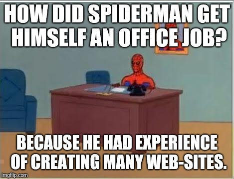 Spiderman Computer Desk Meme | HOW DID SPIDERMAN GET HIMSELF AN OFFICE JOB? BECAUSE HE HAD EXPERIENCE OF CREATING MANY WEB-SITES. | image tagged in memes,spiderman computer desk,spiderman | made w/ Imgflip meme maker