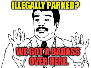 Neil deGrasse Tyson Meme | ILLEGALLY PARKED? WE GOT A BADASS OVER HERE. | image tagged in memes,neil degrasse tyson | made w/ Imgflip meme maker