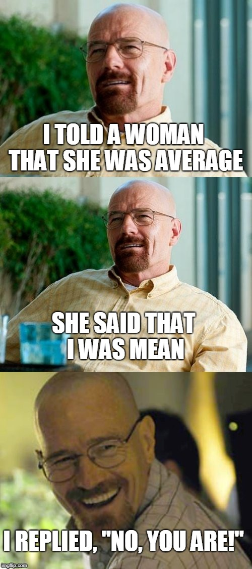 "Breaking Bad Pun | I TOLD A WOMAN THAT SHE WAS AVERAGE SHE SAID THAT I WAS MEAN I REPLIED, ""NO, YOU ARE!"" 