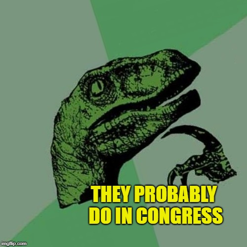 THEY PROBABLY DO IN CONGRESS | made w/ Imgflip meme maker