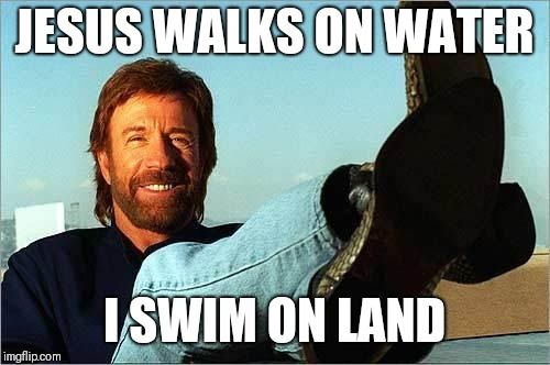 Chuck Norris Says | JESUS WALKS ON WATER I SWIM ON LAND | image tagged in chuck norris says,memes,chuck norris,vacuuming alien | made w/ Imgflip meme maker