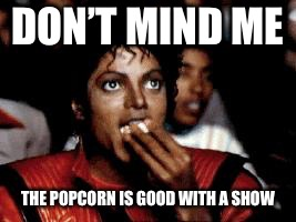 michael jackson eating popcorn | DON'T MIND ME THE POPCORN IS GOOD WITH A SHOW | image tagged in michael jackson eating popcorn | made w/ Imgflip meme maker