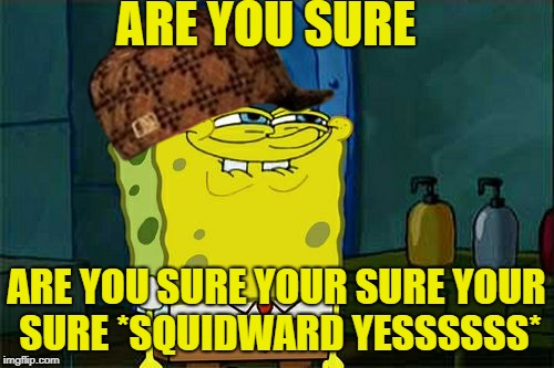 are you sure? | ARE YOU SURE ARE YOU SURE YOUR SURE YOUR SURE *SQUIDWARD YESSSSSS* | image tagged in memes,dont you squidward,scumbag | made w/ Imgflip meme maker