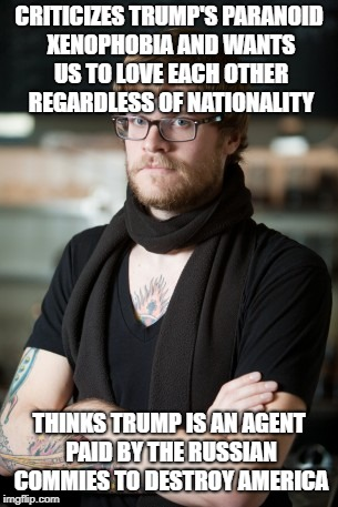 Hipster Barista Meme | CRITICIZES TRUMP'S PARANOID XENOPHOBIA AND WANTS US TO LOVE EACH OTHER REGARDLESS OF NATIONALITY THINKS TRUMP IS AN AGENT PAID BY THE RUSSIA | image tagged in memes,hipster barista | made w/ Imgflip meme maker