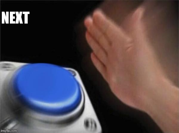Blank Nut Button Meme | NEXT | image tagged in memes,blank nut button | made w/ Imgflip meme maker