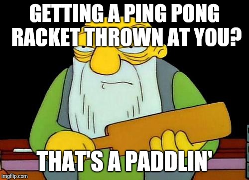 More bad puns....  | GETTING A PING PONG RACKET THROWN AT YOU? THAT'S A PADDLIN' | image tagged in memes,that's a paddlin',ping pong,bad pun,ilikepie314159265358979 | made w/ Imgflip meme maker