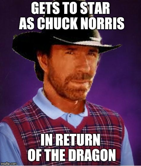 Well then... | GETS TO STAR AS CHUCK NORRIS IN RETURN OF THE DRAGON | image tagged in memes,bad luck brian,chuck norris,return of the dragon,ilikepie314159265358979 | made w/ Imgflip meme maker