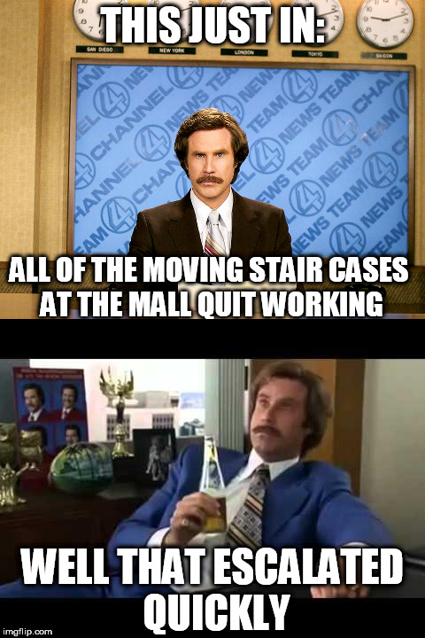 Ron Burgandy | THIS JUST IN: ALL OF THE MOVING STAIR CASES AT THE MALL QUIT WORKING WELL THAT ESCALATED QUICKLY | image tagged in ron burgandy,well that escalated quickly | made w/ Imgflip meme maker