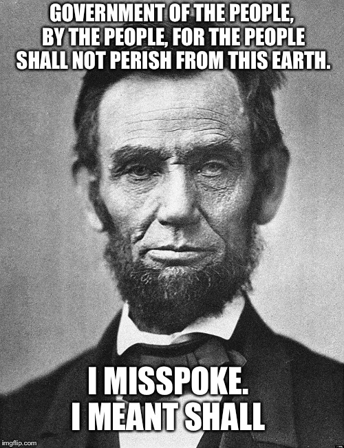 Abraham Lincoln | GOVERNMENT OF THE PEOPLE, BY THE PEOPLE, FOR THE PEOPLE SHALL NOT PERISH FROM THIS EARTH. I MISSPOKE. I MEANT SHALL | image tagged in abraham lincoln | made w/ Imgflip meme maker