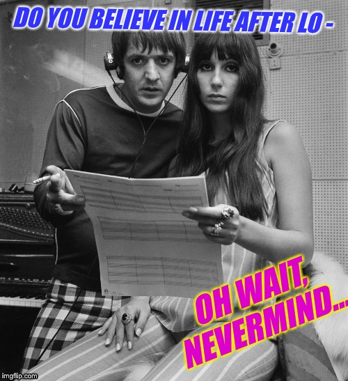 DO YOU BELIEVE IN LIFE AFTER LO - OH WAIT, NEVERMIND... | made w/ Imgflip meme maker