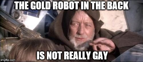 These Aren't The Droids You Were Looking For |  THE GOLD ROBOT IN THE BACK; IS NOT REALLY GAY | image tagged in memes,these arent the droids you were looking for | made w/ Imgflip meme maker