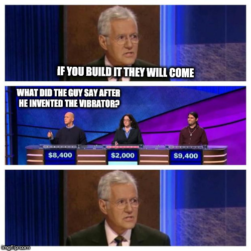 Jeopardy | IF YOU BUILD IT THEY WILL COME WHAT DID THE GUY SAY AFTER HE INVENTED THE VIBRATOR? | image tagged in jeopardy | made w/ Imgflip meme maker