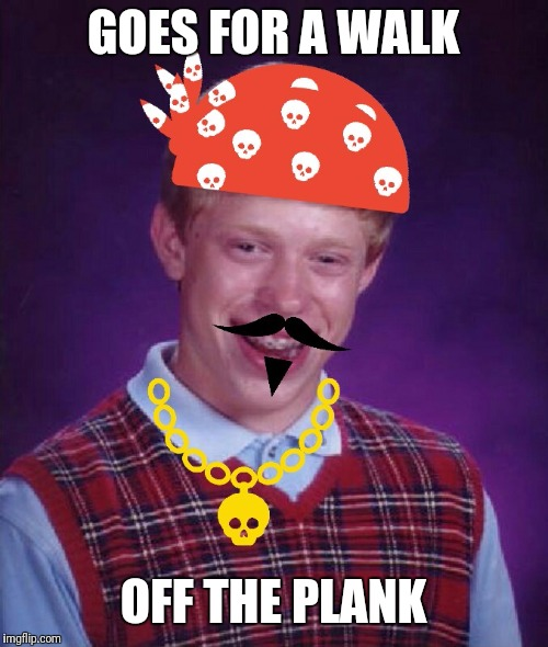 GOES FOR A WALK OFF THE PLANK | image tagged in bad luck brian pirate | made w/ Imgflip meme maker