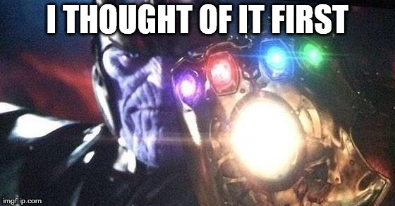 Thanos | I THOUGHT OF IT FIRST | image tagged in thanos | made w/ Imgflip meme maker