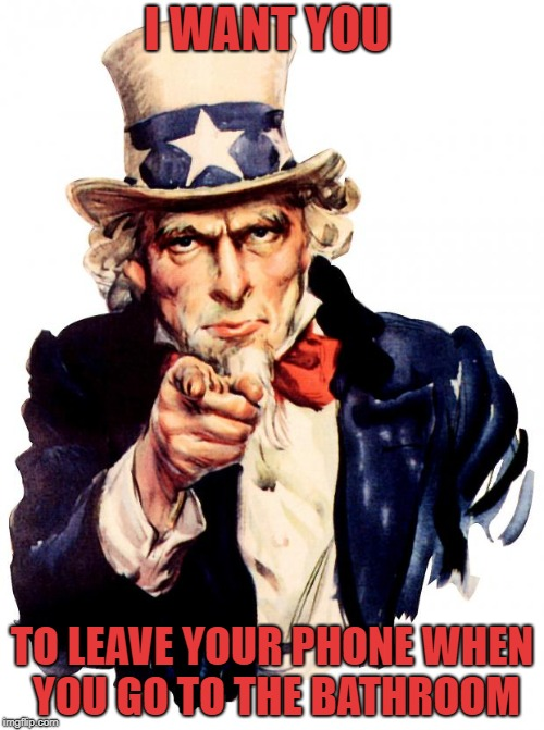 Uncle Sam Meme | I WANT YOU TO LEAVE YOUR PHONE WHEN YOU GO TO THE BATHROOM | image tagged in memes,uncle sam | made w/ Imgflip meme maker