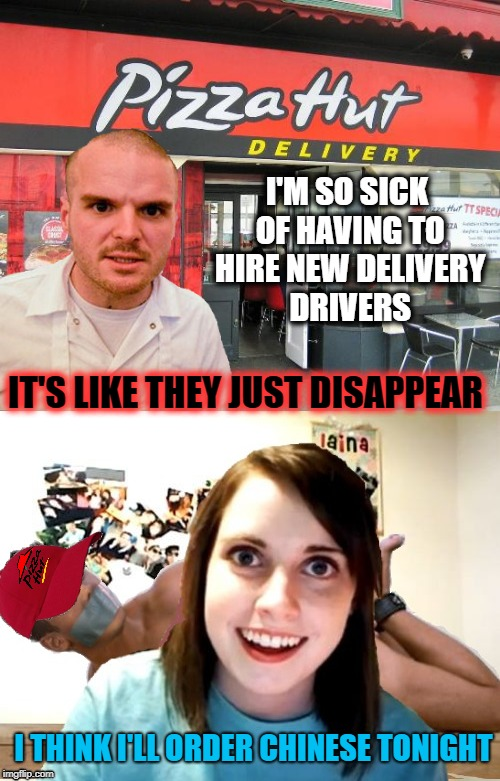 Now Hiring  | I'M SO SICK OF HAVING TO HIRE NEW DELIVERY DRIVERS IT'S LIKE THEY JUST DISAPPEAR I THINK I'LL ORDER CHINESE TONIGHT | image tagged in funny memes,pizza delivery,overly attached girlfriend,kidnapping | made w/ Imgflip meme maker