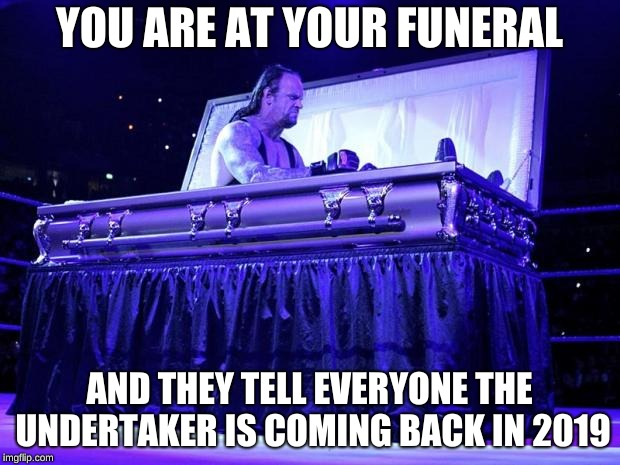 undertaker trolled | YOU ARE AT YOUR FUNERAL AND THEY TELL EVERYONE THE UNDERTAKER IS COMING BACK IN 2019 | image tagged in undertaker trolled | made w/ Imgflip meme maker