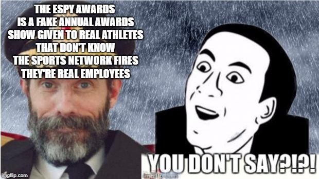 I have a complaint about the espy awards | THE ESPY AWARDS IS A FAKE ANNUAL AWARDS SHOW GIVEN TO REAL ATHLETES THAT DON'T KNOW THE SPORTS NETWORK FIRES THEY'RE REAL EMPLOYEES | image tagged in captain obvious- you don't say,the espy awards,fake awards | made w/ Imgflip meme maker