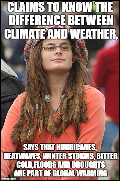 College Liberal Meme | CLAIMS TO KNOW THE DIFFERENCE BETWEEN CLIMATE AND WEATHER, SAYS THAT HURRICANES, HEATWAVES, WINTER STORMS, BITTER COLD,FLOODS AND DROUGHTS A | image tagged in memes,college liberal | made w/ Imgflip meme maker