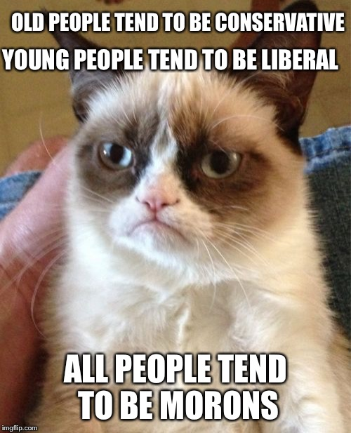 Grumpy Cat Meme | OLD PEOPLE TEND TO BE CONSERVATIVE ALL PEOPLE TEND TO BE MORONS YOUNG PEOPLE TEND TO BE LIBERAL | image tagged in memes,grumpy cat | made w/ Imgflip meme maker