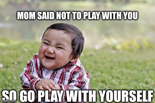 Evil Toddler Meme | MOM SAID NOT TO PLAY WITH YOU SO GO PLAY WITH YOURSELF | image tagged in memes,evil toddler | made w/ Imgflip meme maker
