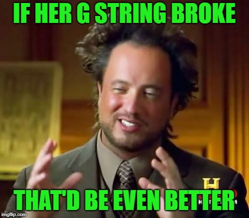 Ancient Aliens Meme | IF HER G STRING BROKE THAT'D BE EVEN BETTER | image tagged in memes,ancient aliens | made w/ Imgflip meme maker