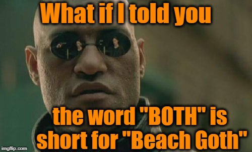 "Matrix Morpheus Meme | What if I told you the word ""BOTH"" is short for ""Beach Goth"" 