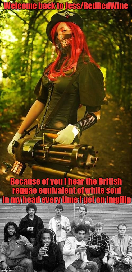 not that I'm complaining (we adore you and please keep blowing things up) | Welcome back to Jess/RedRedWine Because of you I hear the British reggae equivalent of white soul in my head every time I get on imgflip | image tagged in jessica_,redredwine,jessica,memes,imgflip user,return | made w/ Imgflip meme maker