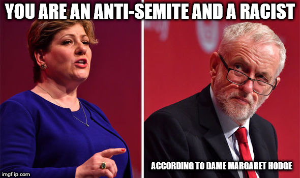 Corbyn - anti-Semite and a racist | YOU ARE AN ANTI-SEMITE AND A RACIST ACCORDING TO DAME MARGARET HODGE | image tagged in corbyn - lady nugee,corbyn eww,communist socialist,party of hate,momentum students,mcdonnell abbott | made w/ Imgflip meme maker