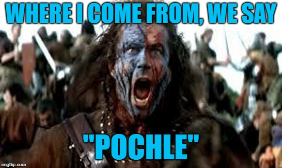 "WHERE I COME FROM, WE SAY ""POCHLE"" 