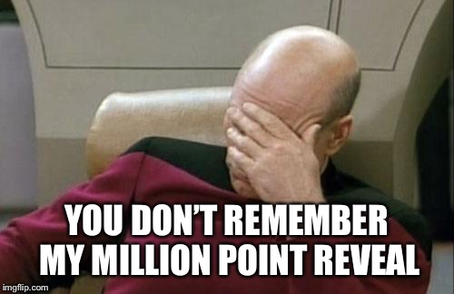 Captain Picard Facepalm Meme | YOU DON'T REMEMBER MY MILLION POINT REVEAL | image tagged in memes,captain picard facepalm | made w/ Imgflip meme maker