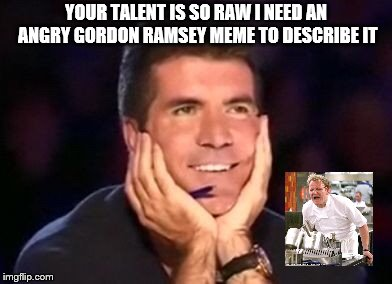 Raw Talent |  YOUR TALENT IS SO RAW I NEED AN ANGRY GORDON RAMSEY MEME TO DESCRIBE IT | image tagged in simon cowell,gordon ramsey,raw,talent,funny | made w/ Imgflip meme maker