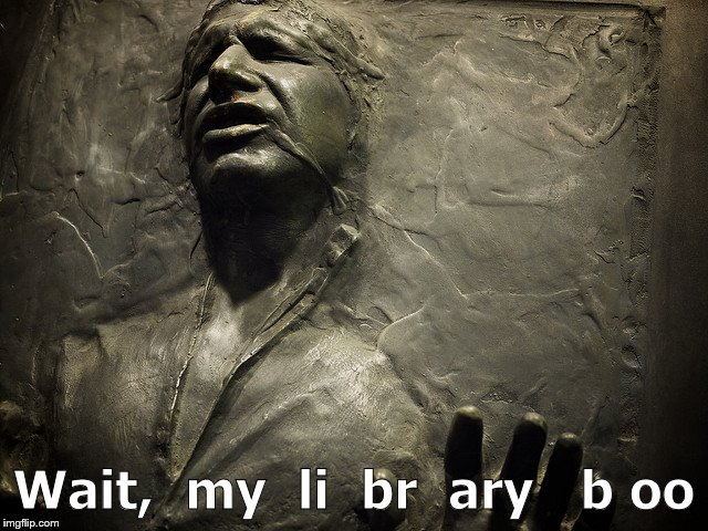 At the top of Han Solo's list of regrets? | Wait,  my  li  br  ary   b oo | image tagged in han solo carbonite,library books,library,not to be confused with liberal,libertarian,douglie | made w/ Imgflip meme maker