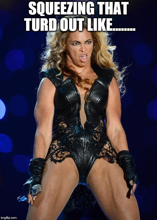 Ermahgerd Beyonce Meme | SQUEEZING THAT TURD OUT LIKE...….. | image tagged in memes,ermahgerd beyonce | made w/ Imgflip meme maker