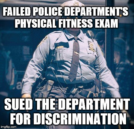 True Story | FAILED POLICE DEPARTMENT'S PHYSICAL FITNESS EXAM SUED THE DEPARTMENT FOR DISCRIMINATION | image tagged in police,discrimination,obesity,lawsuit | made w/ Imgflip meme maker