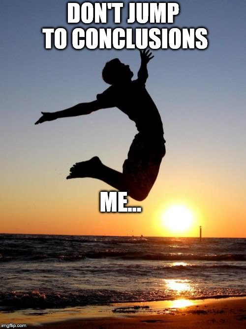 Overjoyed |  DON'T JUMP TO CONCLUSIONS; ME... | image tagged in memes,overjoyed | made w/ Imgflip meme maker