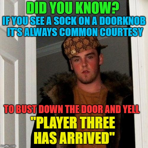 "Fun times had by all...... | DID YOU KNOW? ""PLAYER THREE HAS ARRIVED"" TO BUST DOWN THE DOOR AND YELL IF YOU SEE A SOCK ON A DOORKNOB IT'S ALWAYS COMMON COURTESY 