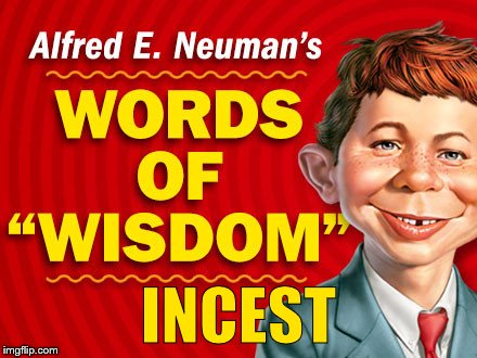 Neuman's Words of Wisdom | INCEST | image tagged in neuman's words of wisdom | made w/ Imgflip meme maker